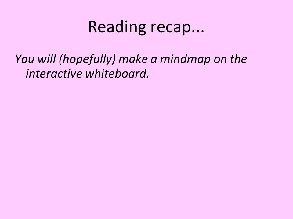 Reading recap... You will (hopefully) make a mindmap on the interactive whiteboard.