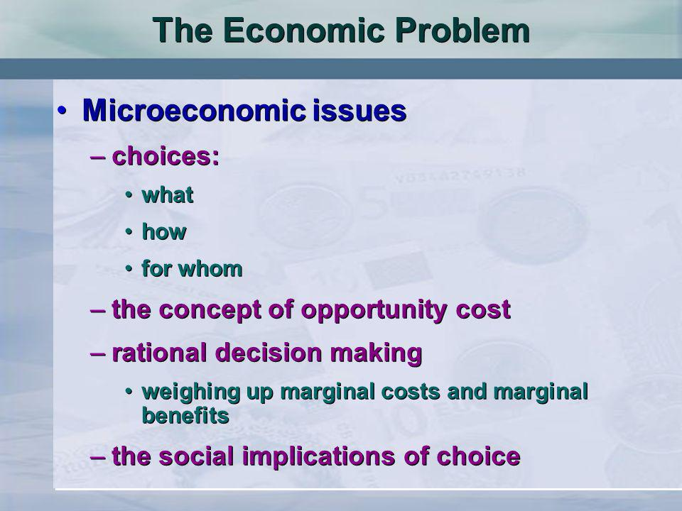 The Economic Problem Microeconomic issues –choices: what how for whom –the concept of opportunity cost –rational decision making weighing up marginal