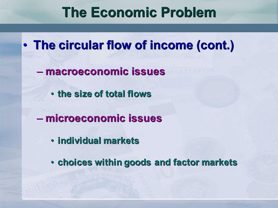 The Economic Problem The circular flow of income (cont.) –macroeconomic issues the size of total flows –microeconomic issues individual markets choices within goods and factor markets The circular flow of income (cont.) –macroeconomic issues the size of total flows –microeconomic issues individual markets choices within goods and factor markets