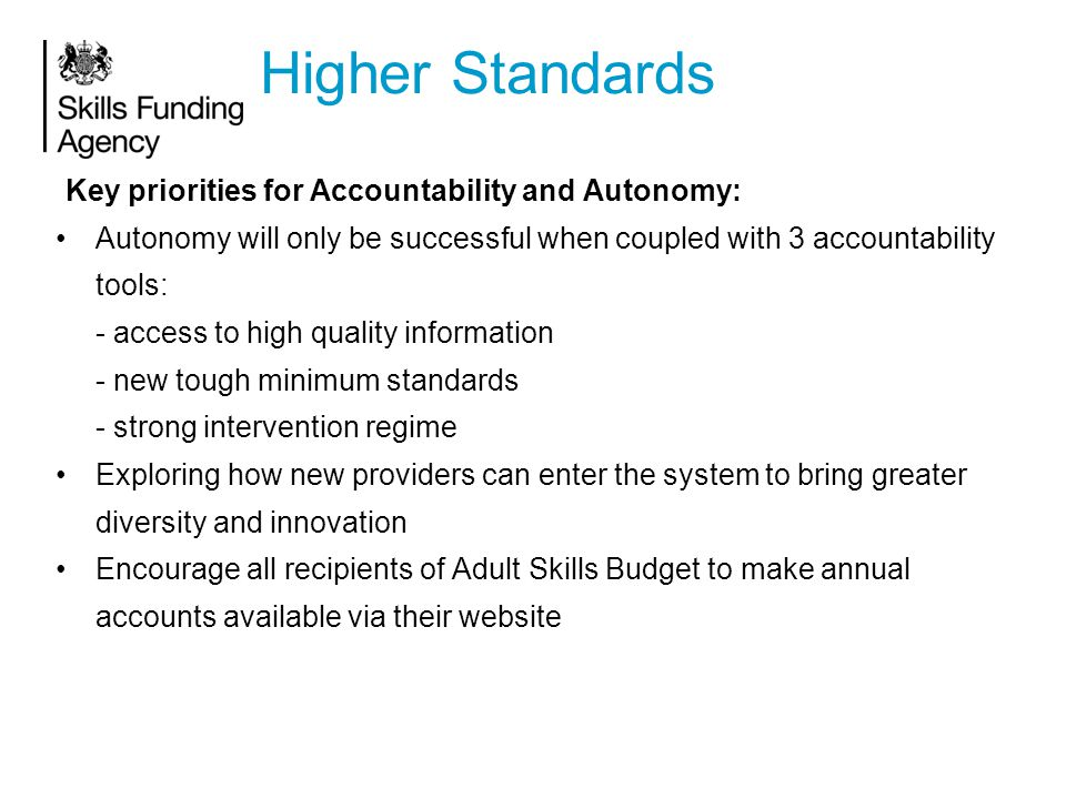 Key priorities for Accountability and Autonomy: Autonomy will only be successful when coupled with 3 accountability tools: - access to high quality information - new tough minimum standards - strong intervention regime Exploring how new providers can enter the system to bring greater diversity and innovation Encourage all recipients of Adult Skills Budget to make annual accounts available via their website