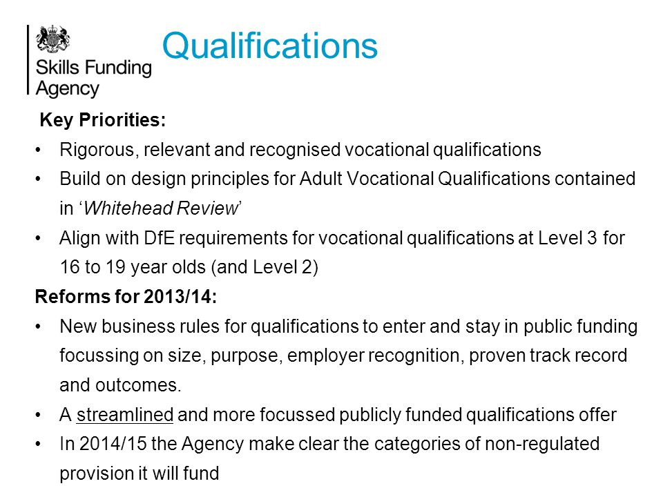 Qualifications Key Priorities: Rigorous, relevant and recognised vocational qualifications Build on design principles for Adult Vocational Qualifications contained in 'Whitehead Review' Align with DfE requirements for vocational qualifications at Level 3 for 16 to 19 year olds (and Level 2) Reforms for 2013/14: New business rules for qualifications to enter and stay in public funding focussing on size, purpose, employer recognition, proven track record and outcomes.