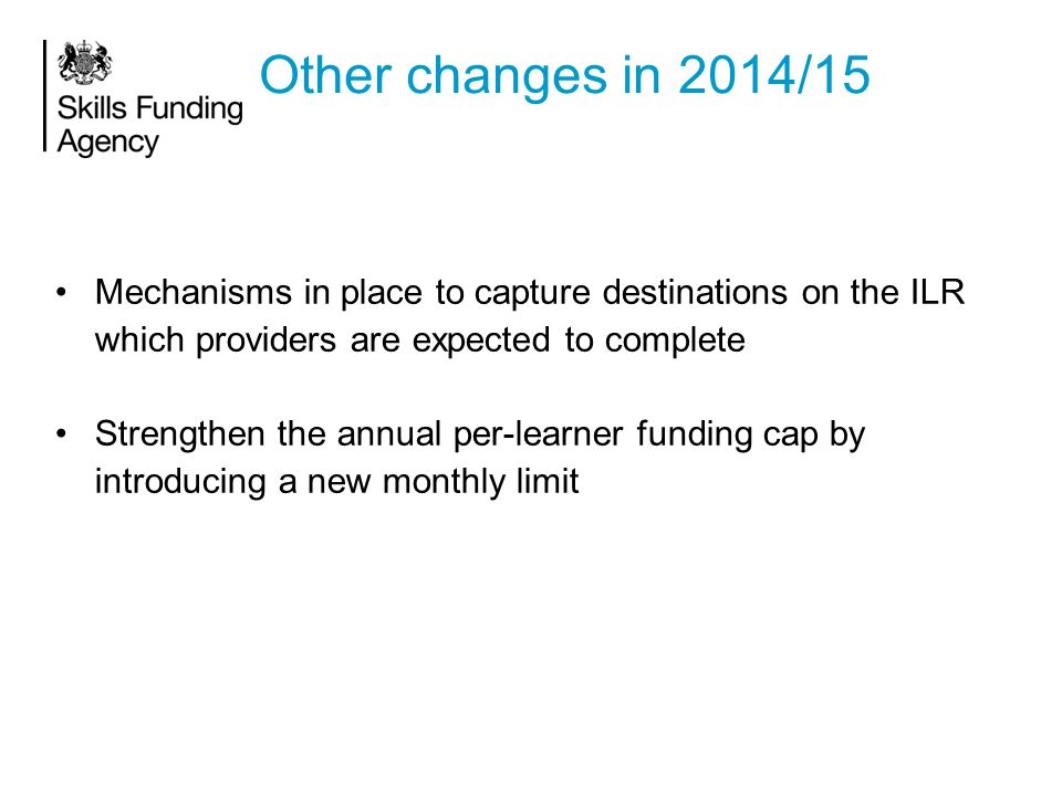 Other changes in 2014/15 Mechanisms in place to capture destinations on the ILR which providers are expected to complete Strengthen the annual per-learner funding cap by introducing a new monthly limit