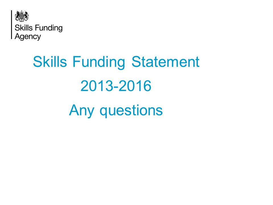 Skills Funding Statement 2013-2016 Any questions