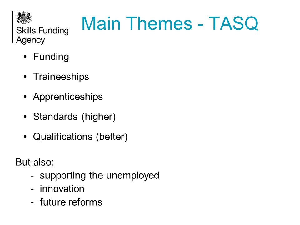 Funding Traineeships Apprenticeships Standards (higher) Qualifications (better) But also: -supporting the unemployed -innovation -future reforms Main