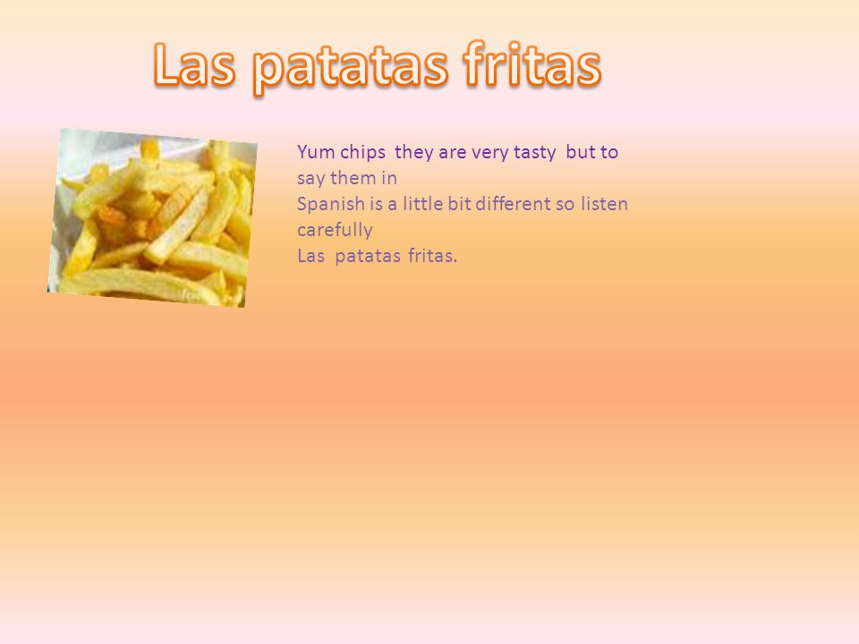 Yum chips they are very tasty but to say them in Spanish is a little bit different so listen carefully Las patatas fritas.