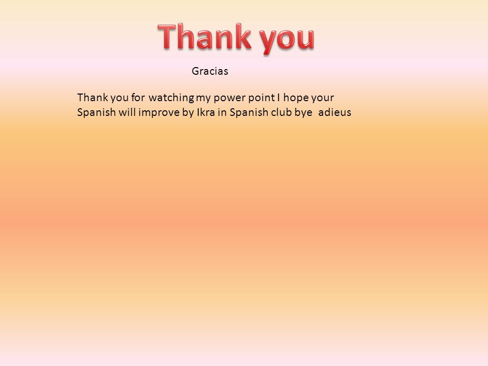 Gracias Thank you for watching my power point I hope your Spanish will improve by Ikra in Spanish club bye adieus