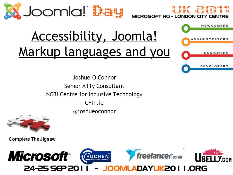 Complete The Jigsaw Accessibility, Joomla! Markup languages and you Joshue O Connor Senior A11y Consultant NCBI Centre for Inclusive Technology CFIT.i