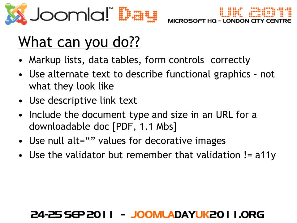 What can you do?? Markup lists, data tables, form controls correctly Use alternate text to describe functional graphics – not what they look like Use