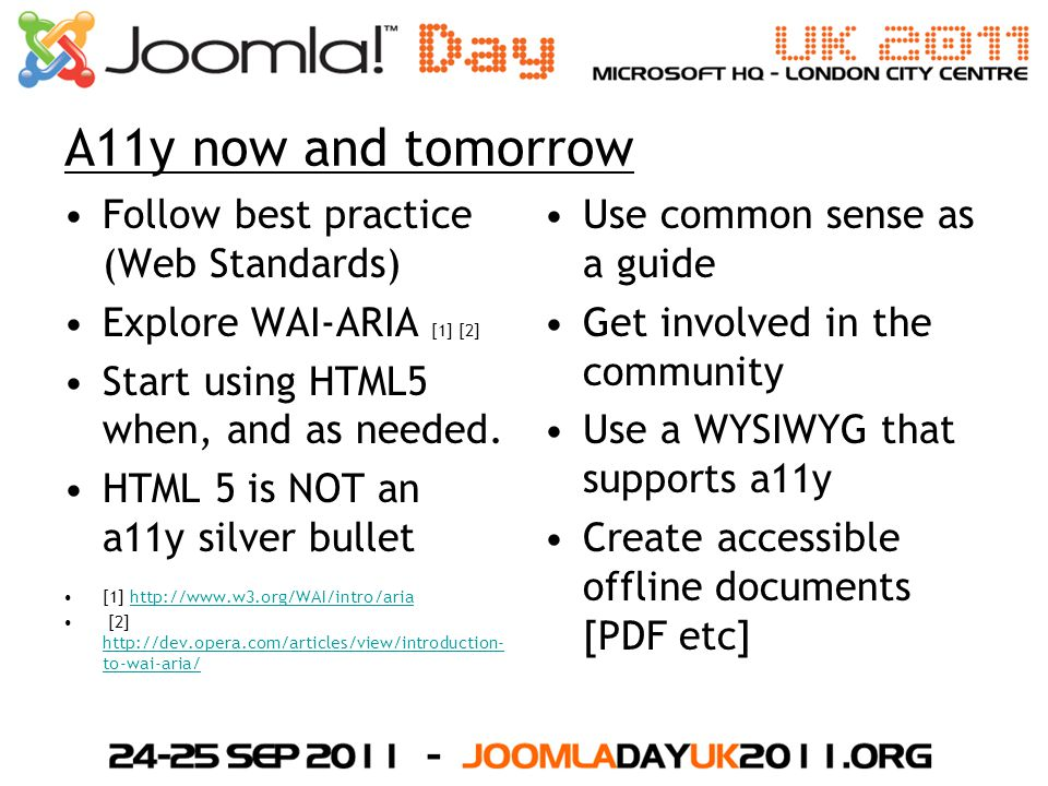 A11y now and tomorrow Follow best practice (Web Standards) Explore WAI-ARIA [1] [2] Start using HTML5 when, and as needed.