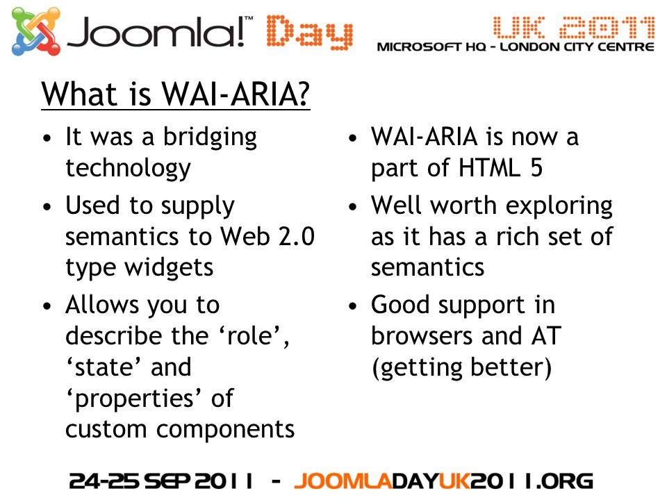 What is WAI-ARIA? It was a bridging technology Used to supply semantics to Web 2.0 type widgets Allows you to describe the 'role', 'state' and 'proper
