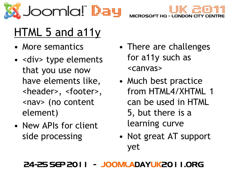 HTML 5 and a11y More semantics type elements that you use now have elements like,,, (no content element) New APIs for client side processing There are challenges for a11y such as Much best practice from HTML4/XHTML 1 can be used in HTML 5, but there is a learning curve Not great AT support yet