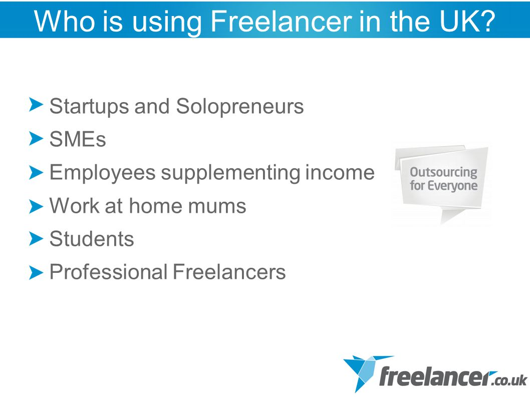 Startups and Solopreneurs SMEs Employees supplementing income Work at home mums Students Professional Freelancers Who is using Freelancer in the UK