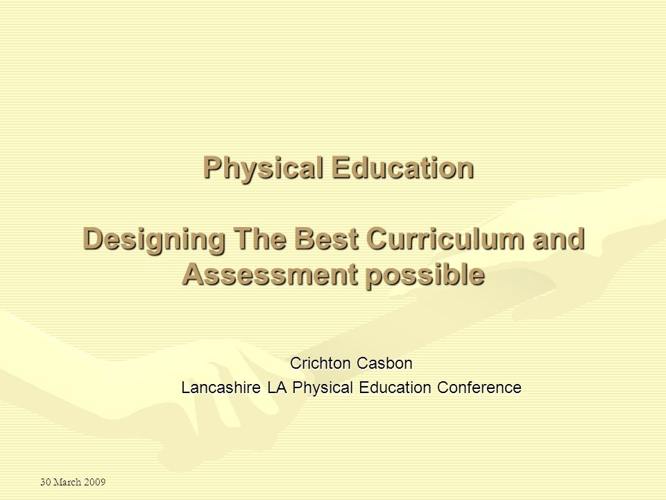 30 March 2009 Designing The Best Curriculum and Assessment possible Crichton Casbon Lancashire LA Physical Education Conference Physical Education
