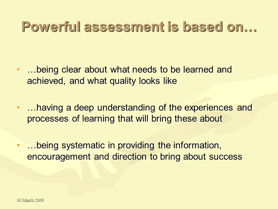 30 March 2009 Powerful assessment is based on… …being clear about what needs to be learned and achieved, and what quality looks like…being clear about