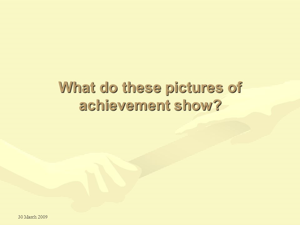 30 March 2009 What do these pictures of achievement show?
