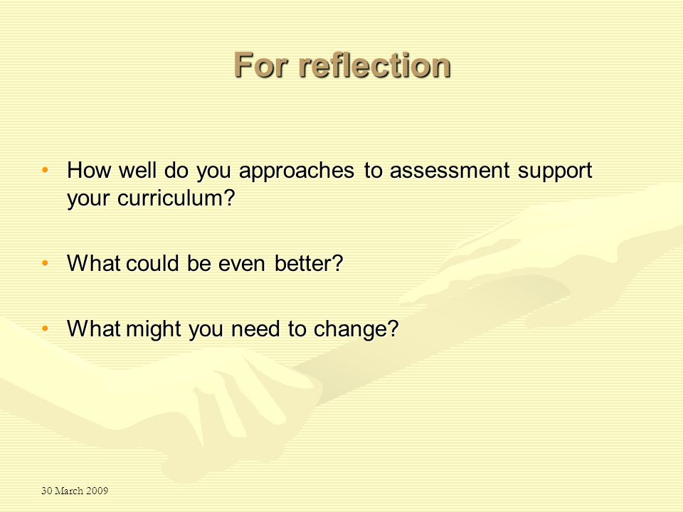 30 March 2009 For reflection How well do you approaches to assessment support your curriculum How well do you approaches to assessment support your curriculum.