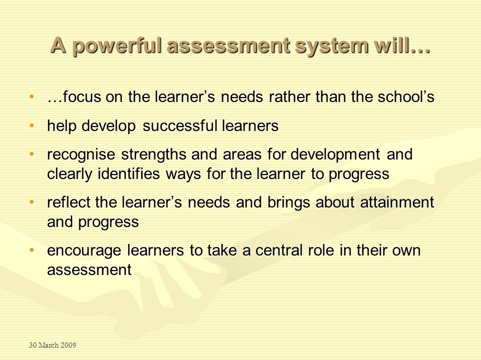 30 March 2009 A powerful assessment system will… …focus on the learner's needs rather than the school's…focus on the learner's needs rather than the s
