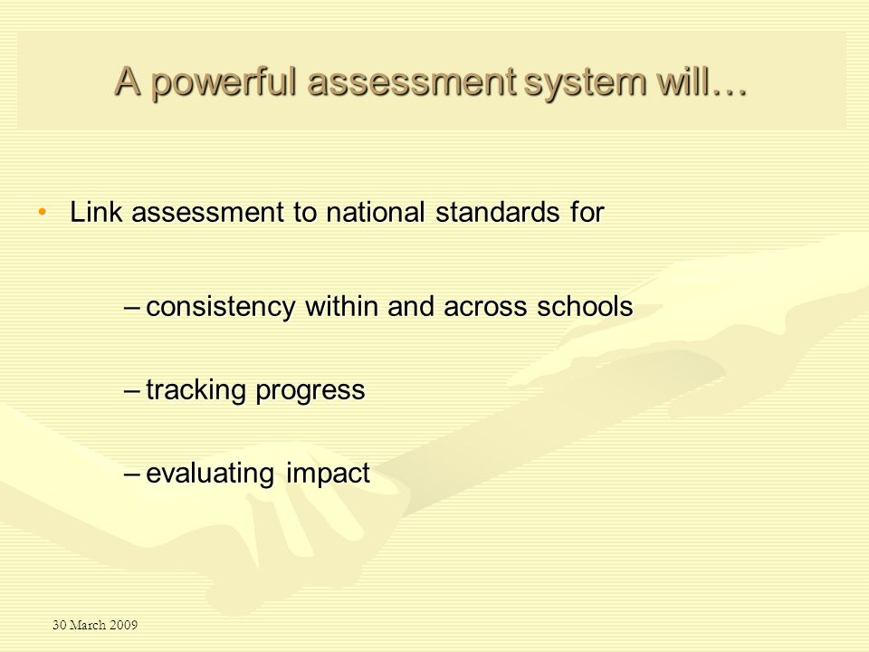 30 March 2009 A powerful assessment system will… Link assessment to national standards forLink assessment to national standards for –consistency within and across schools –tracking progress –evaluating impact