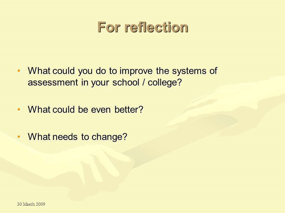 30 March 2009 For reflection What could you do to improve the systems of assessment in your school / college What could you do to improve the systems of assessment in your school / college.