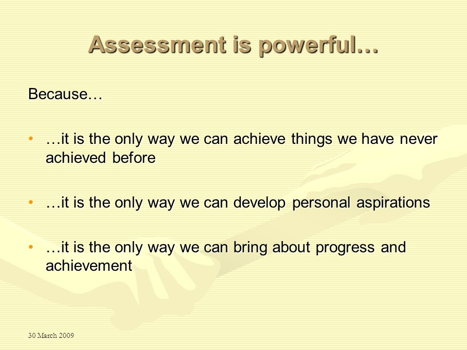 30 March 2009 Assessment is powerful… Because… …it is the only way we can achieve things we have never achieved before…it is the only way we can achie