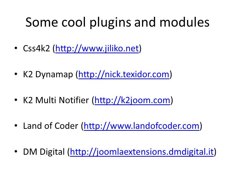 Some cool plugins and modules Css4k2 (http://www.jiliko.net)http://www.jiliko.net K2 Dynamap (http://nick.texidor.com)http://nick.texidor.com K2 Multi Notifier (http://k2joom.com)http://k2joom.com Land of Coder (http://www.landofcoder.com)http://www.landofcoder.com DM Digital (http://joomlaextensions.dmdigital.it)http://joomlaextensions.dmdigital.it
