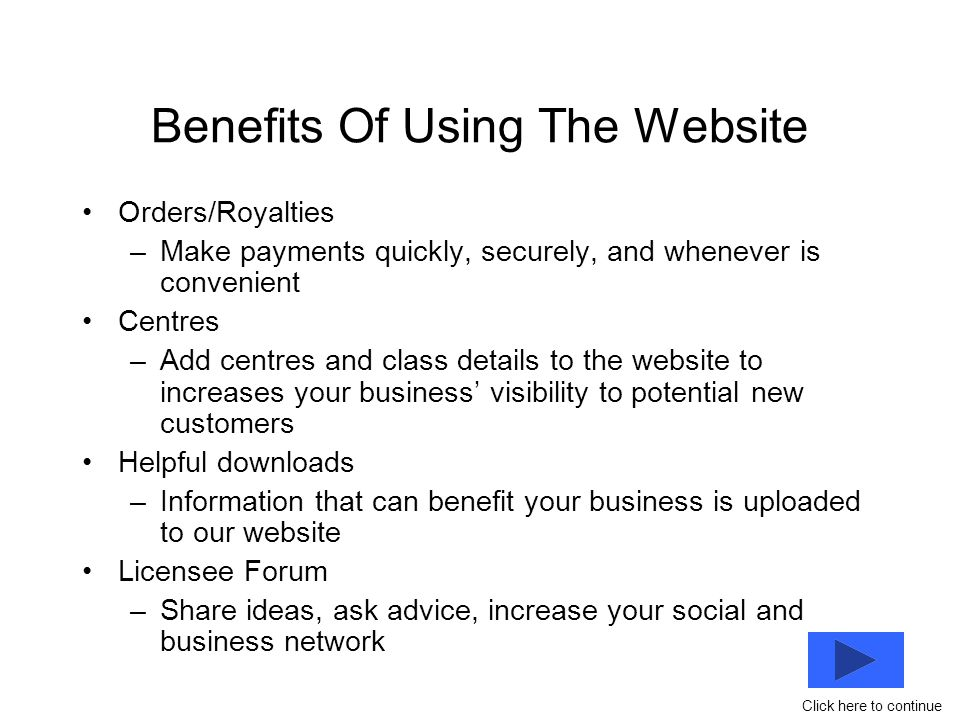 Benefits Of Using The Website Orders/Royalties –Make payments quickly, securely, and whenever is convenient Centres –Add centres and class details to the website to increases your business' visibility to potential new customers Helpful downloads –Information that can benefit your business is uploaded to our website Licensee Forum –Share ideas, ask advice, increase your social and business network Click here to continue