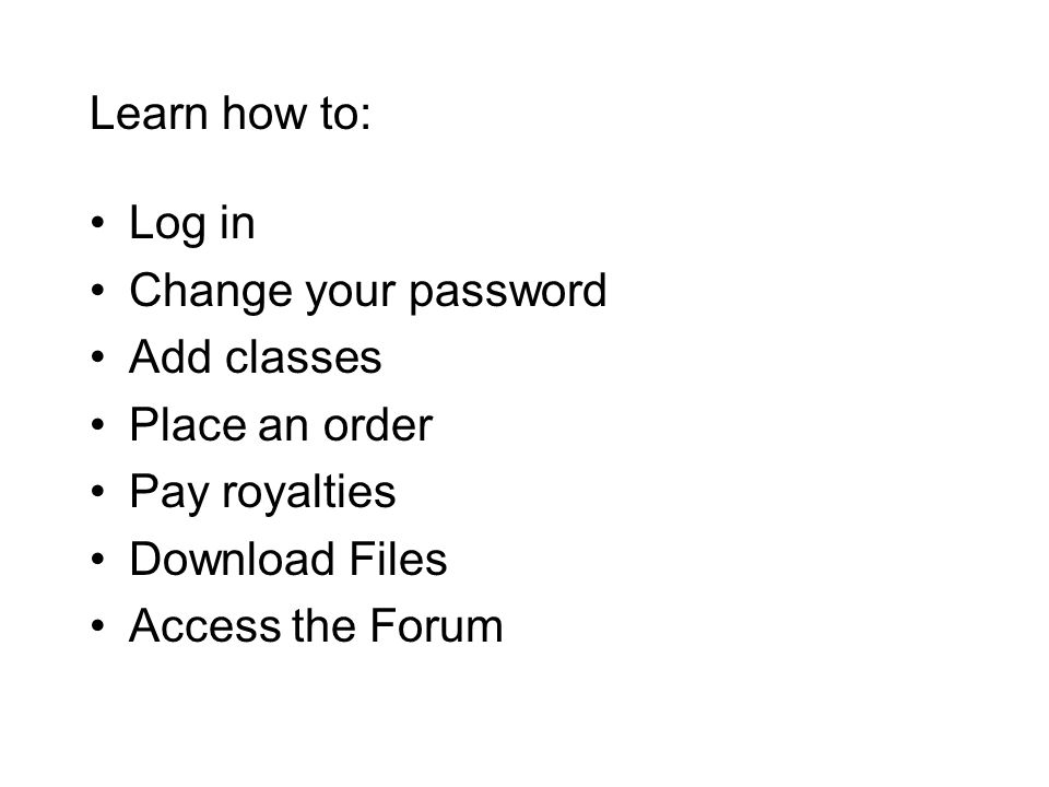 Learn how to: Log in Change your password Add classes Place an order Pay royalties Download Files Access the Forum