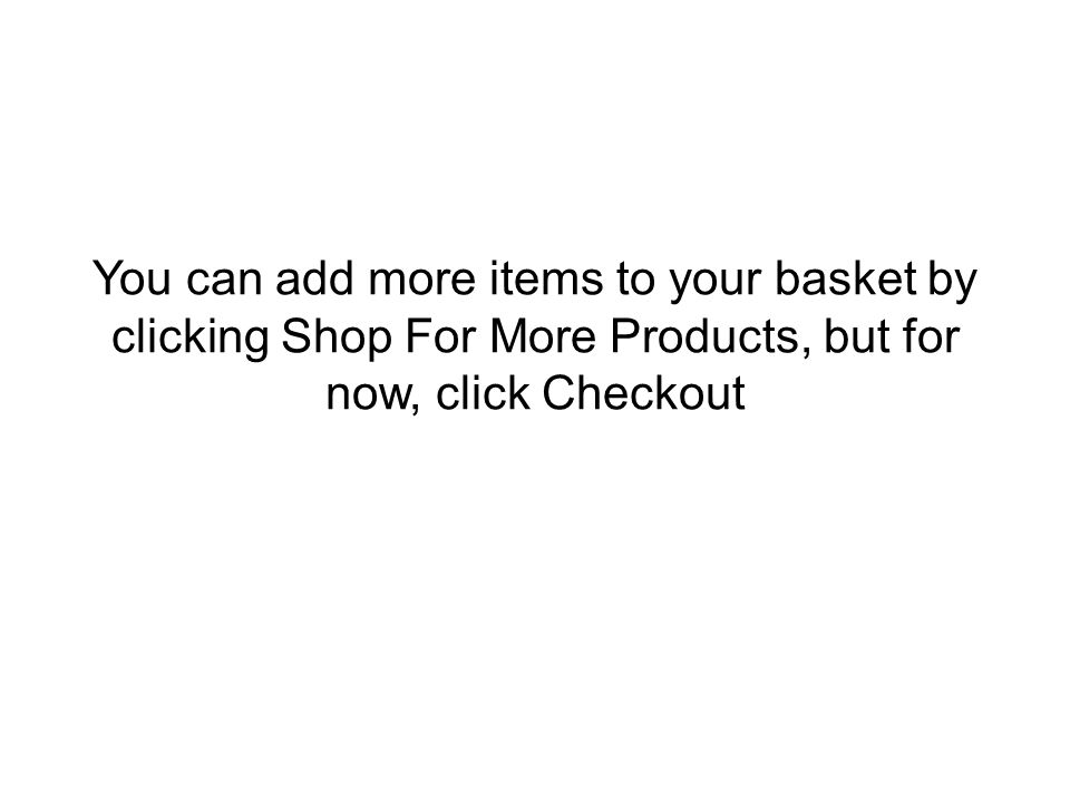 You can add more items to your basket by clicking Shop For More Products, but for now, click Checkout