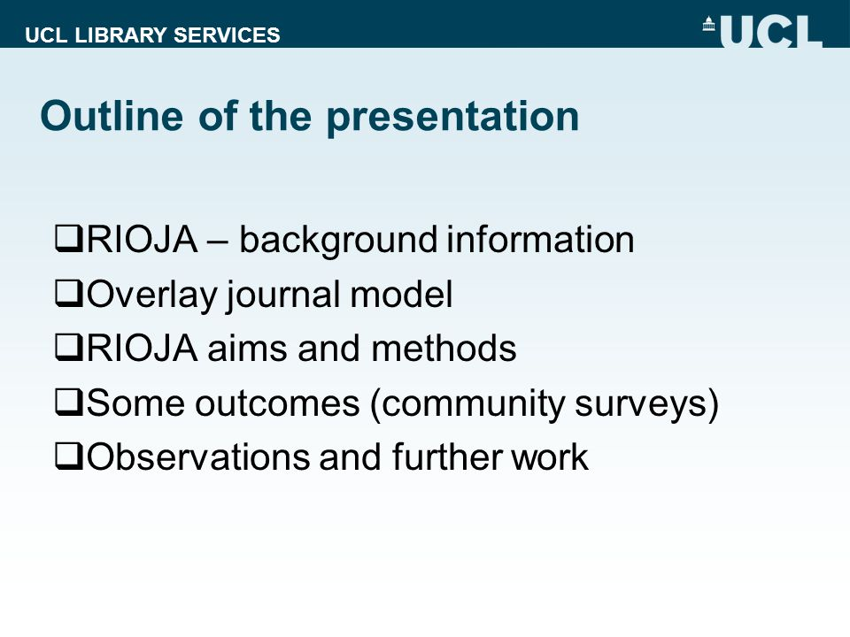 UCL LIBRARY SERVICES Outline of the presentation  RIOJA – background information  Overlay journal model  RIOJA aims and methods  Some outcomes (community surveys)  Observations and further work
