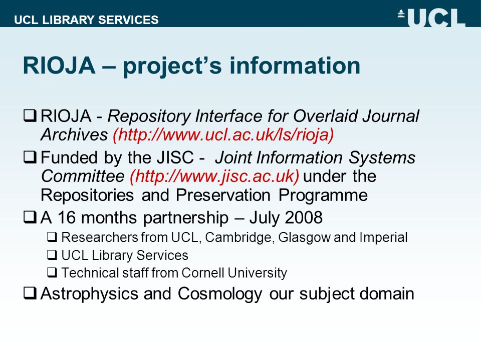 UCL LIBRARY SERVICES  RIOJA - Repository Interface for Overlaid Journal Archives (   Funded by the JISC - Joint Information Systems Committee (  under the Repositories and Preservation Programme  A 16 months partnership – July 2008  Researchers from UCL, Cambridge, Glasgow and Imperial  UCL Library Services  Technical staff from Cornell University  Astrophysics and Cosmology our subject domain RIOJA – project's information