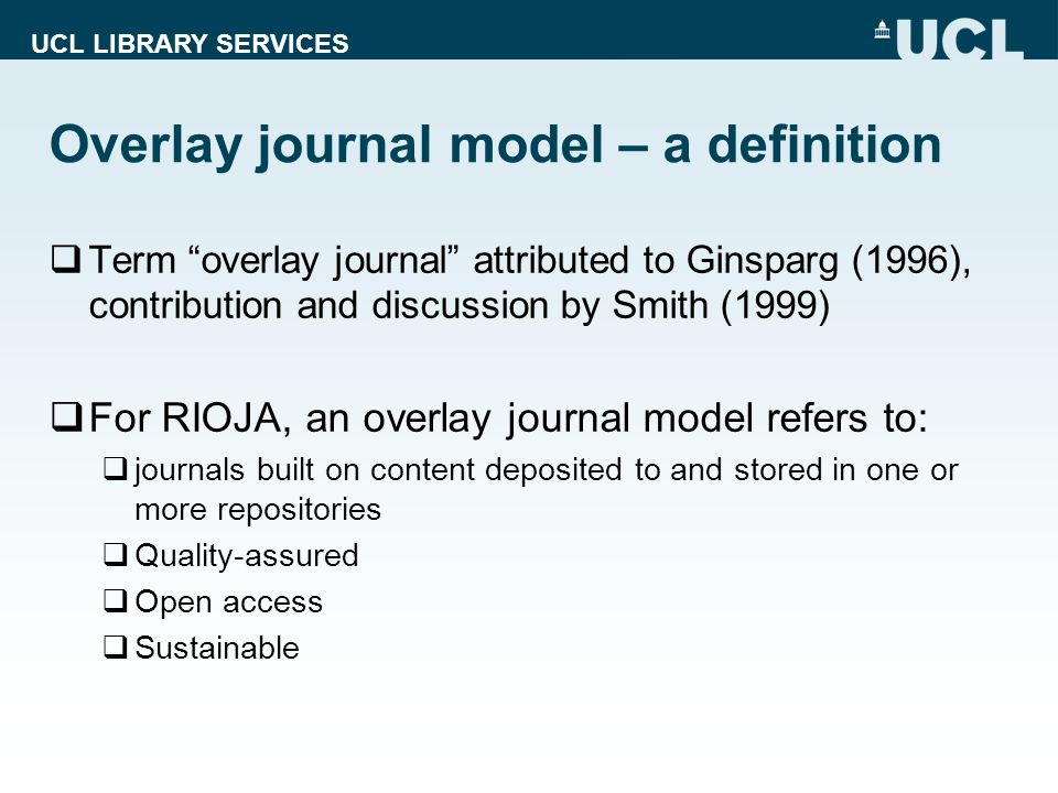 UCL LIBRARY SERVICES Overlay journal model – a definition  Term overlay journal attributed to Ginsparg (1996), contribution and discussion by Smith (1999)  For RIOJA, an overlay journal model refers to:  journals built on content deposited to and stored in one or more repositories  Quality-assured  Open access  Sustainable