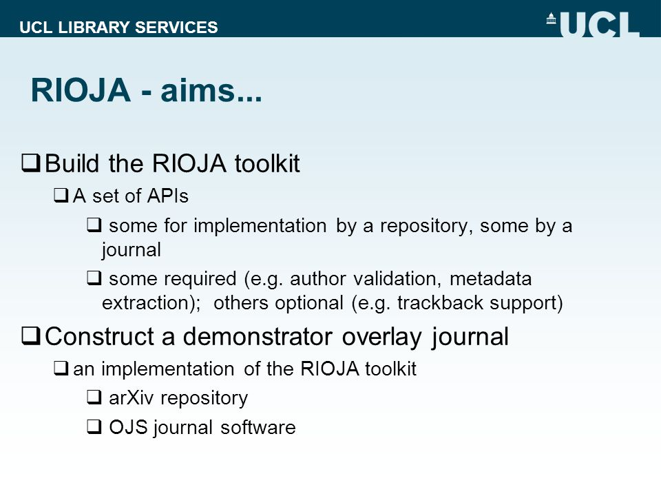 UCL LIBRARY SERVICES RIOJA – aims…  Sustainability  Estimate the running costs for an arXiv-overlay journal  Identify and appraise cost-recovery options for an arXiv-overlay journal  Recommend a Digital Preservation strategy for content accepted by an arXiv-overlay journal