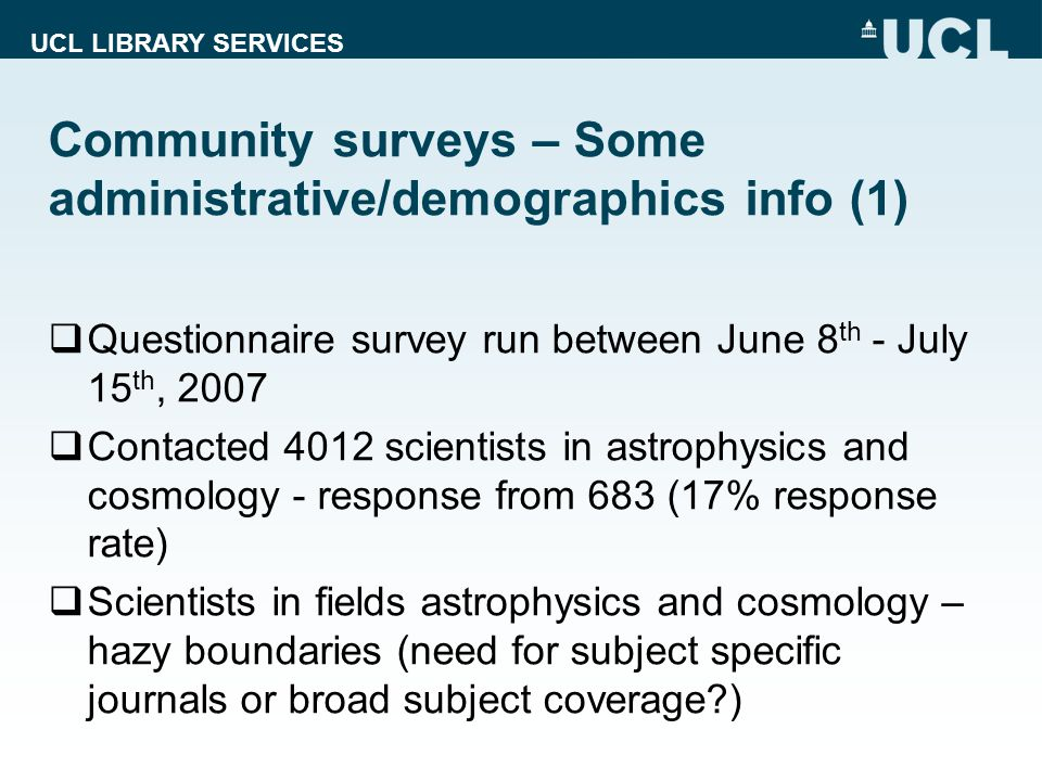 UCL LIBRARY SERVICES Community surveys – Some administrative/demographics info (1)  Questionnaire survey run between June 8 th - July 15 th, 2007  Contacted 4012 scientists in astrophysics and cosmology - response from 683 (17% response rate)  Scientists in fields astrophysics and cosmology – hazy boundaries (need for subject specific journals or broad subject coverage )