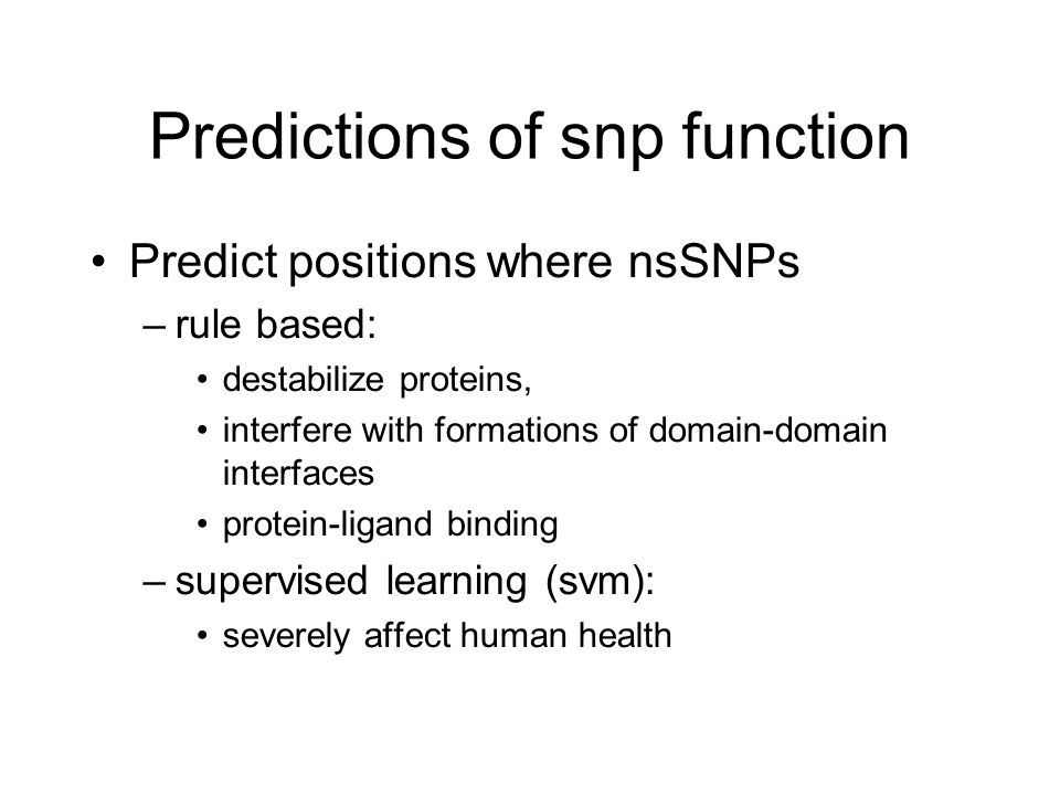 Predictions of snp function Predict positions where nsSNPs –rule based: destabilize proteins, interfere with formations of domain-domain interfaces protein-ligand binding –supervised learning (svm): severely affect human health