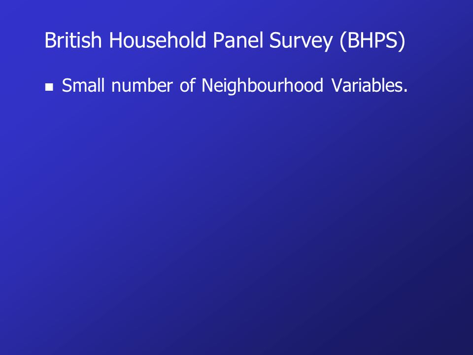 British Household Panel Survey (BHPS) n Small number of Neighbourhood Variables.
