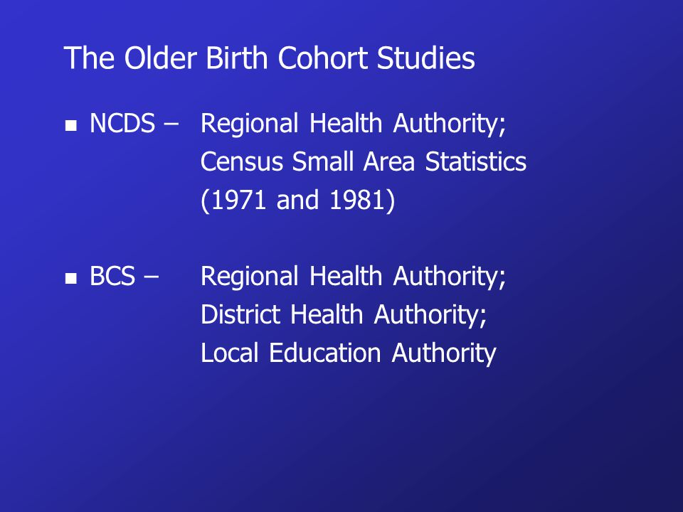 The Older Birth Cohort Studies n NCDS – Regional Health Authority; Census Small Area Statistics (1971 and 1981) n BCS – Regional Health Authority; District Health Authority; Local Education Authority
