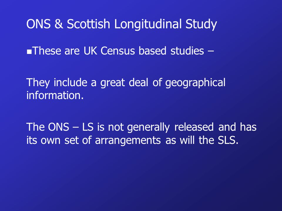 ONS & Scottish Longitudinal Study n These are UK Census based studies – They include a great deal of geographical information.