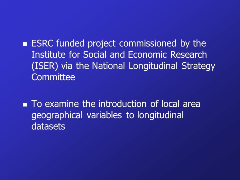 n ESRC funded project commissioned by the Institute for Social and Economic Research (ISER) via the National Longitudinal Strategy Committee n To examine the introduction of local area geographical variables to longitudinal datasets