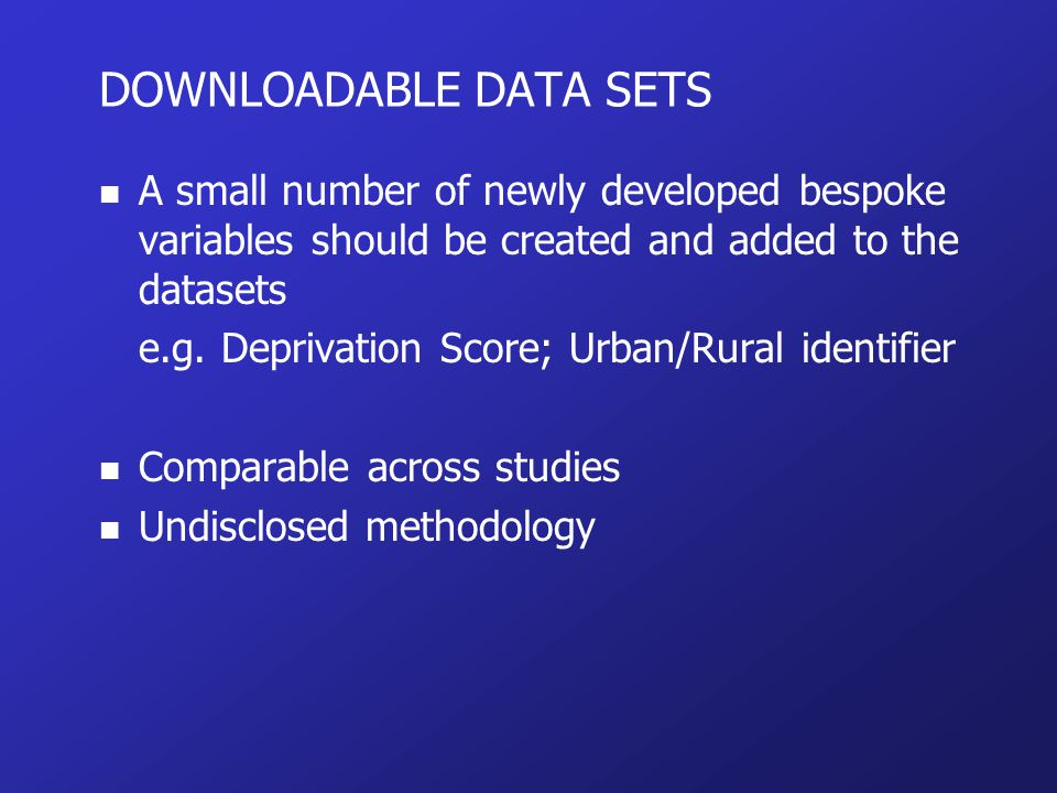 DOWNLOADABLE DATA SETS n A small number of newly developed bespoke variables should be created and added to the datasets e.g.