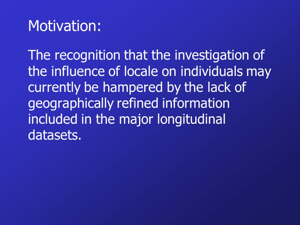 Motivation: The recognition that the investigation of the influence of locale on individuals may currently be hampered by the lack of geographically refined information included in the major longitudinal datasets.