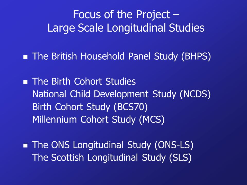 Focus of the Project – Large Scale Longitudinal Studies n The British Household Panel Study (BHPS) n The Birth Cohort Studies National Child Development Study (NCDS) Birth Cohort Study (BCS70) Millennium Cohort Study (MCS) n The ONS Longitudinal Study (ONS-LS) The Scottish Longitudinal Study (SLS)