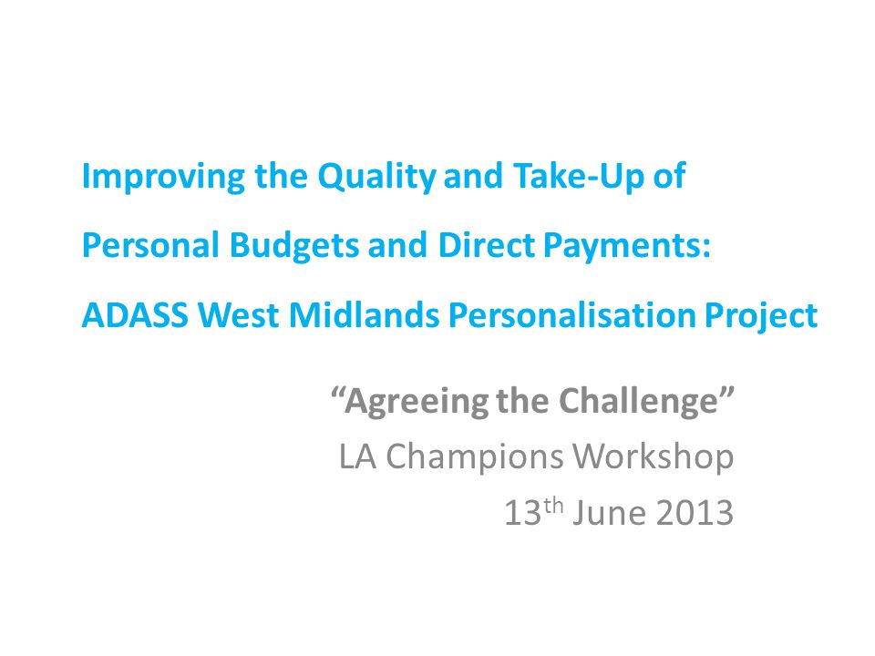 Improving the Quality and Take-Up of Personal Budgets and Direct Payments: ADASS West Midlands Personalisation Project Agreeing the Challenge LA Champions Workshop 13 th June 2013