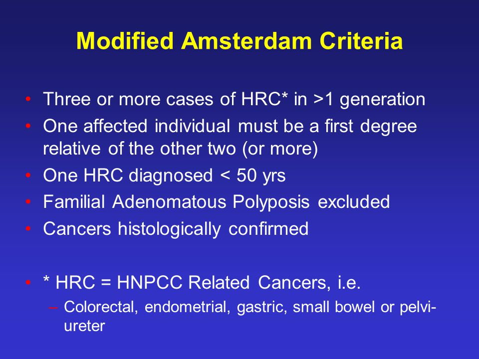 Modified Amsterdam Criteria Three or more cases of HRC* in >1 generation One affected individual must be a first degree relative of the other two (or more) One HRC diagnosed < 50 yrs Familial Adenomatous Polyposis excluded Cancers histologically confirmed * HRC = HNPCC Related Cancers, i.e.