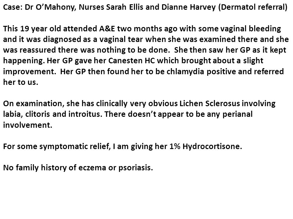 Case: Dr O'Mahony, Nurses Sarah Ellis and Dianne Harvey (Dermatol referral) This 19 year old attended A&E two months ago with some vaginal bleeding and it was diagnosed as a vaginal tear when she was examined there and she was reassured there was nothing to be done.