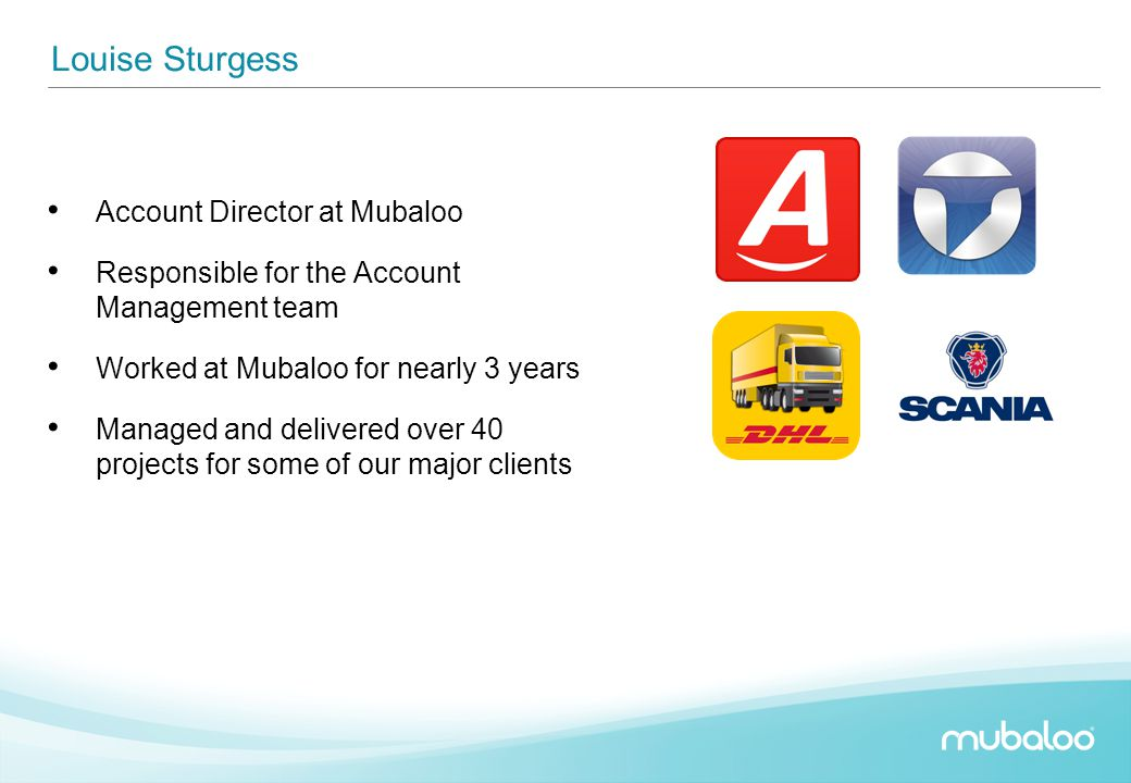 Louise Sturgess Account Director at Mubaloo Responsible for the Account Management team Worked at Mubaloo for nearly 3 years Managed and delivered ove