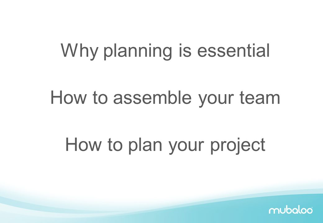 Why planning is essential How to assemble your team How to plan your project