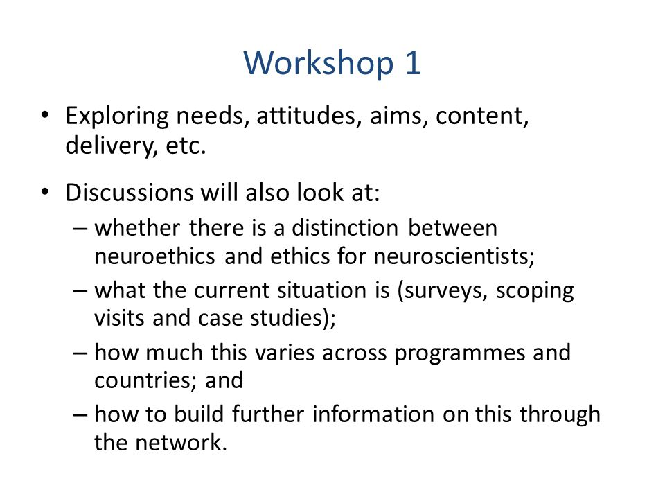 Workshop 1 Exploring needs, attitudes, aims, content, delivery, etc. Discussions will also look at: – whether there is a distinction between neuroethi