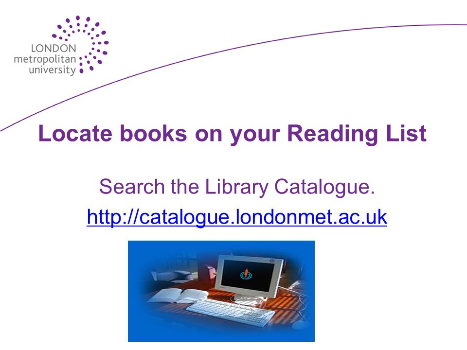 Locate books on your Reading List Search the Library Catalogue. http://catalogue.londonmet.ac.uk