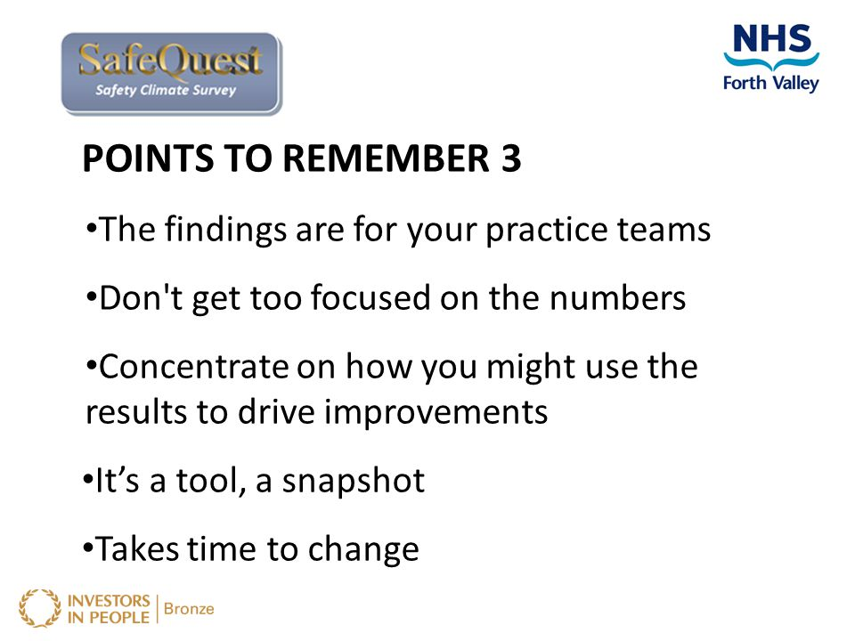 POINTS TO REMEMBER 3 The findings are for your practice teams Don't get too focused on the numbers Concentrate on how you might use the results to dri