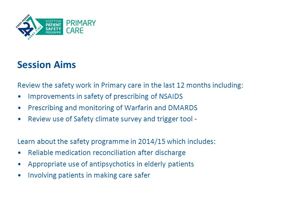 Session Aims Review the safety work in Primary care in the last 12 months including: Improvements in safety of prescribing of NSAIDS Prescribing and m